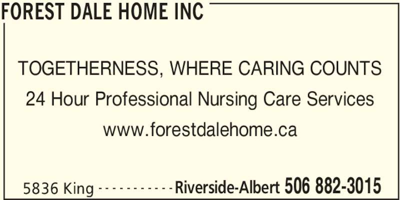 Forest Dale Home Inc (506-882-3015) - Display Ad - FOREST DALE HOME INC 5836 King Riverside-Albert 506 882-3015- - - - - - - - - - - TOGETHERNESS, WHERE CARING COUNTS 24 Hour Professional Nursing Care Services www.forestdalehome.ca
