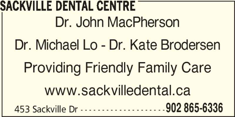 Sackville Dental Centre (902-865-6336) - Display Ad - SACKVILLE DENTAL CENTRE Dr. John MacPherson Dr. Michael Lo - Dr. Kate Brodersen Providing Friendly Family Care www.sackvilledental.ca 453 Sackville Dr - - - - - - - - - - - - - - - - - - - -902 865-6336