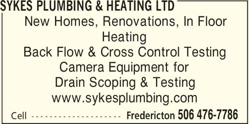 Sykes Plumbing & Heating Ltd (506-476-7786) - Display Ad - SYKES PLUMBING & HEATING LTD Fredericton 506 476-7786Cell - - - - - - - - - - - - - - - - - - - - New Homes, Renovations, In Floor Heating Back Flow & Cross Control Testing Camera Equipment for Drain Scoping & Testing www.sykesplumbing.com