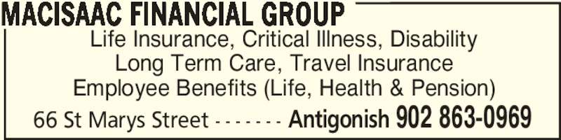 MacIsaac Financial Group (902-863-0969) - Display Ad - MACISAAC FINANCIAL GROUP 66 St Marys Street - - - - - - - Antigonish 902 863-0969 Life Insurance, Critical Illness, Disability Long Term Care, Travel Insurance Employee Benefits (Life, Health & Pension)