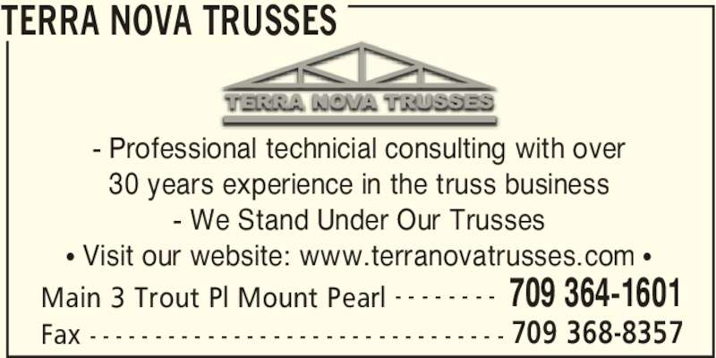 Terra Nova Trusses (709-364-1601) - Display Ad - TERRA NOVA TRUSSES Main 3 Trout Pl Mount Pearl 709 364-1601- - - - - - - - Fax 709 368-8357- - - - - - - - - - - - - - - - - - - - - - - - - - - - - - - - - Professional technicial consulting with over - We Stand Under Our Trusses • Visit our website: www.terranovatrusses.com • 30 years experience in the truss business