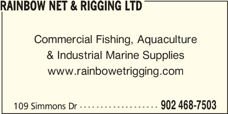 Rainbow Net & Rigging Ltd (902-468-7503) - Display Ad - 109 Simmons Dr - - - - - - - - - - - - - - - - - - - 902 468-7503 RAINBOW NET & RIGGING LTD Commercial Fishing, Aquaculture & Industrial Marine Supplies www.rainbowetrigging.com