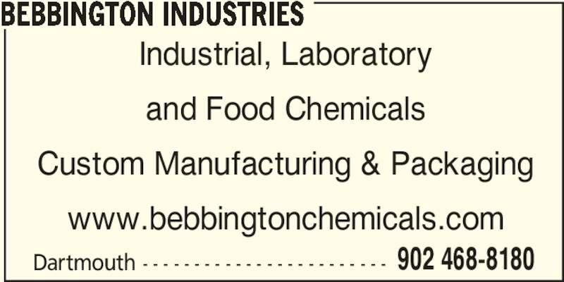 Bebbington Industries (902-468-8180) - Display Ad - Dartmouth - - - - - - - - - - - - - - - - - - - - - - - - 902 468-8180 BEBBINGTON INDUSTRIES Industrial, Laboratory and Food Chemicals Custom Manufacturing & Packaging www.bebbingtonchemicals.com