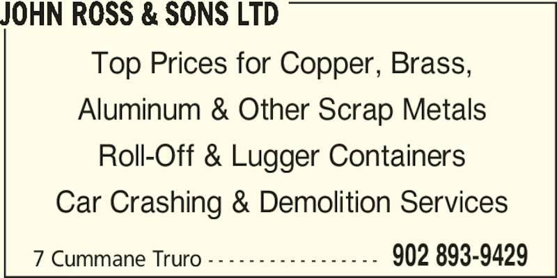 John Ross&Sons Ltd (902-893-9429) - Display Ad - JOHN ROSS & SONS LTD Top Prices for Copper, Brass, Aluminum & Other Scrap Metals Roll-Off & Lugger Containers Car Crashing & Demolition Services 7 Cummane Truro - - - - - - - - - - - - - - - - - 902 893-9429