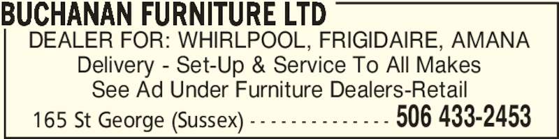 Buchanan Furniture Ltd (506-433-2453) - Display Ad - DEALER FOR: WHIRLPOOL, FRIGIDAIRE, AMANA Delivery - Set-Up & Service To All Makes See Ad Under Furniture Dealers-Retail 506 433-2453 BUCHANAN FURNITURE LTD 165 St George (Sussex) - - - - - - - - - - - - - -