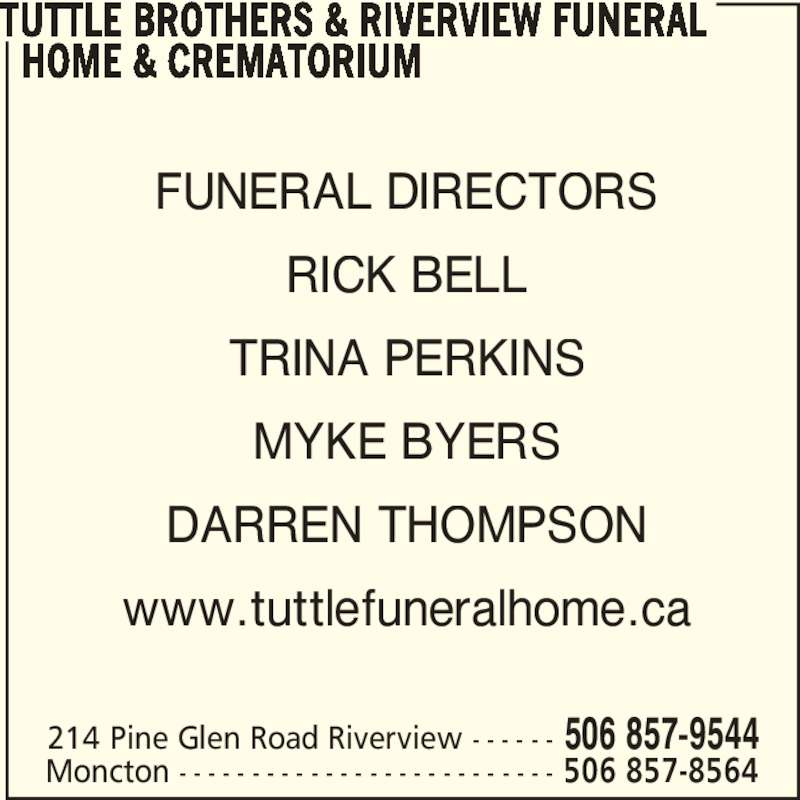 Tuttle Brothers & Riverview Funeral Home & Crematorium (506-857-9544) - Display Ad - TUTTLE BROTHERS & RIVERVIEW FUNERAL    HOME & CREMATORIUM 214 Pine Glen Road Riverview - - - - - - 506 857-9544 Moncton - - - - - - - - - - - - - - - - - - - - - - - - - - 506 857-8564 FUNERAL DIRECTORS RICK BELL TRINA PERKINS MYKE BYERS DARREN THOMPSON www.tuttlefuneralhome.ca