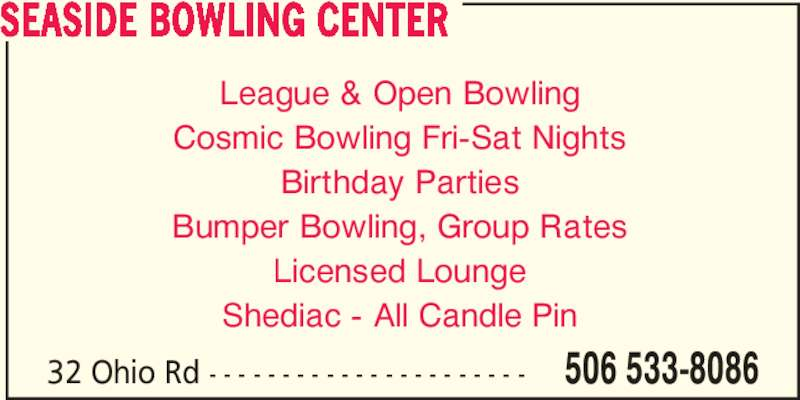 Seaside Bowling Center (506-533-8086) - Display Ad - 32 Ohio Rd - - - - - - - - - - - - - - - - - - - - - - 506 533-8086 SEASIDE BOWLING CENTER League & Open Bowling Cosmic Bowling Fri-Sat Nights Birthday Parties Bumper Bowling, Group Rates Licensed Lounge Shediac - All Candle Pin