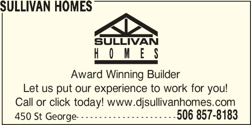 Sullivan Homes (506-857-8183) - Display Ad - 506 857-8183 SULLIVAN HOMES Award Winning Builder Let us put our experience to work for you! Call or click today! www.djsullivanhomes.com 450 St George- - - - - - - - - - - - - - - - - - - - - -