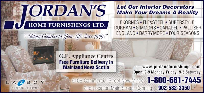 "Jordan's Home Furnishings Ltd (902-681-7445) - Display Ad - ""Adding Comfort to Your Life Since 1969!"" EKORNES • FLEXSTEEL • SUPERSTYLE  DURHAM • SIMMONS • CANADEL • PALLISER ENGLAND • BARRYMORE • FOUR SEASONS Free Furniture Delivery In Mainland Nova Scotia G.E. Appliance Centre Let Our Interior Decorators 1-800-681-7445 902-582-3350 9108 Commercial Street New Minas 2nd Location Main Street, Canning Open: 9-9 Monday-Friday, 9-5 Saturday www.jordansfurnishings.com ""Adding Comfort to Your Life Since 1969!"" EKORNES • FLEXSTEEL • SUPERSTYLE  DURHAM • SIMMONS • CANADEL • PALLISER ENGLAND • BARRYMORE • FOUR SEASONS Free Furniture Delivery In Mainland Nova Scotia G.E. Appliance Centre Let Our Interior Decorators Make Your Dreams A Reality 1-800-681-7445 902-582-3350 9108 Commercial Street New Minas 2nd Location Main Street, Canning Open: 9-9 Monday-Friday, 9-5 Saturday www.jordansfurnishings.com Make Your Dreams A Reality"