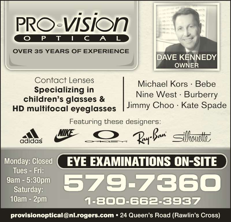 Pro-Vision Optical (709-579-7360) - Display Ad - 579-7360 Monday: Closed Tues - Fri: 9am - 5:30pm Saturday: 10am - 2pm EYE EXAMINATIONS ON-SITE 1-800-662-3937 Featuring these designers: DAVE KENNEDY OWNER Contact Lenses Specializing in children's glasses & HD multifocal eyeglasses Michael Kors · Bebe Nine West · Burberry Jimmy Choo · Kate Spade