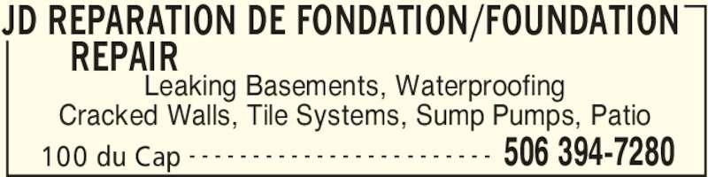 JD Foundation Repair Inc (506-394-7280) - Display Ad - JD REPARATION DE FONDATION/FOUNDATION REPAIR  100 du Cap 506 394-7280- - - - - - - - - - - - - - - - - - - - - - - - Leaking Basements, Waterproofing Cracked Walls, Tile Systems, Sump Pumps, Patio