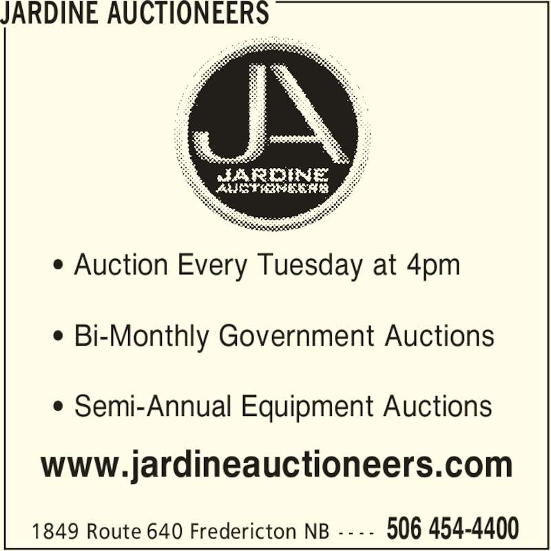 Jardine Auctioneers (506-454-4400) - Display Ad - 506 454-44001849 Route 640 Fredericton NB - - - - ' Auction Every Tuesday at 4pm ' Bi-Monthly Government Auctions JARDINE AUCTIONEERS ' Semi-Annual Equipment Auctions www.jardineauctioneers.com