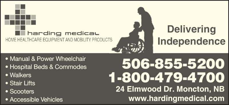 Harding Medical (506-855-5200) - Display Ad - • Manual & Power Wheelchair • Hospital Beds & Commodes • Walkers • Stair Lifts • Scooters • Accessible Vehicles Delivering Independence 506-855-5200 1-800-479-4700 24 Elmwood Dr. Moncton, NB www.hardingmedical.com