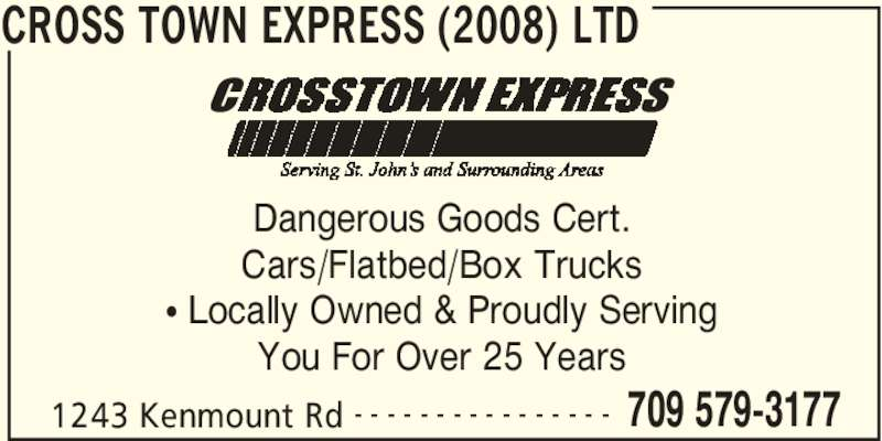 Cross Town Express (2008) Ltd (709-579-3177) - Display Ad - CROSS TOWN EXPRESS (2008) LTD 1243 Kenmount Rd 709 579-3177- - - - - - - - - - - - - - - - Dangerous Goods Cert. Cars/Flatbed/Box Trucks • Locally Owned & Proudly Serving You For Over 25 Years
