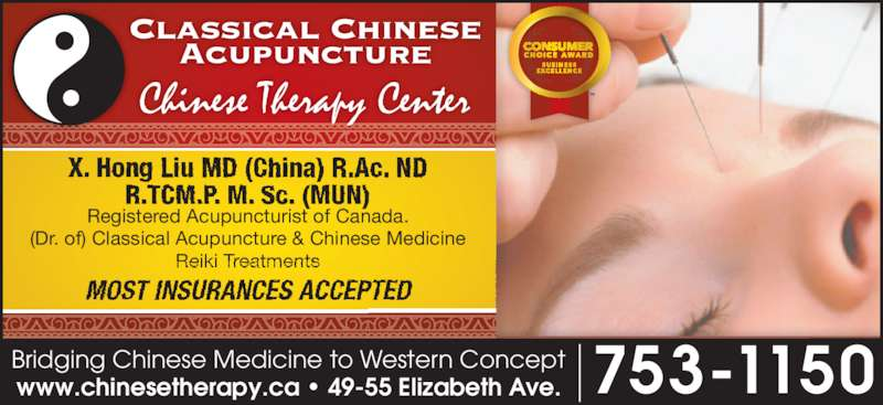 Chinese Therapy Center (709-753-1150) - Display Ad - Chinese Therapy Center X. Hong Liu MD (China) R.Ac. ND R.TCM.P. M. Sc. (MUN) MOST INSURANCES ACCEPTED Registered Acupuncturist of Canada. (Dr. of) Classical Acupuncture & Chinese Medicine Reiki Treatments 753-1150www.chinesetherapy.ca • 49-55 Elizabeth Ave.Bridging Chinese Medicine to Western Concept
