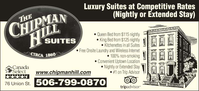 Chipman Hill Suites Limited (506-693-1171) - Annonce illustrée======= - • #1 on Trip Advisor 76 Union St. 506-799-0870 Luxury Suites at Competitive Rates (Nightly or Extended Stay) • Queen Bed from $115 nightly • King Bed from $125 nightly • Kitchenettes in all Suites • Free Onsite Laundry and Wireless Internet • 100% non-smoking • Convenient Uptown Location • Nightly or Extended Stay