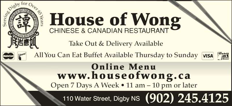 House of Wong Restaurant (902-245-4125) - Annonce illustrée======= - Se rv in g  Di gby  for Over 65 Years House of Wong CHINESE & CANADIAN RESTAURANT Take Out & Delivery Available All You Can Eat Buffet Available Thursday to Sunday www.houseofwong.ca Online Menu Open 7 Days A Week • 11 am – 10 pm or later (902) 245.4125110 Water Street, Digby NS