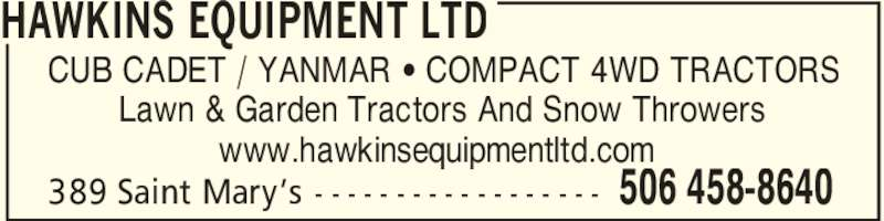 Hawkins Equipment Ltd (506-458-8640) - Display Ad - 389 Saint Mary's - - - - - - - - - - - - - - - - - - HAWKINS EQUIPMENT LTD 506 458-8640 CUB CADET / YANMAR ' COMPACT 4WD TRACTORS Lawn & Garden Tractors And Snow Throwers www.hawkinsequipmentltd.com