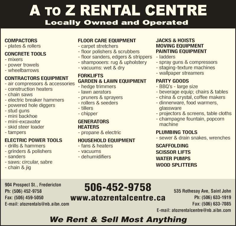 A To Z Rental Centre Ltd (506-452-9758) - Display Ad - 904 Prospect St., Fredericton Ph: (506) 452-9758 Fax: (506) 459-5050 535 Rothesay Ave, Saint John Ph: (506) 633-1919 Fax: (506) 633-7085 We Rent & Sell Most Anything 506-452-9758 www.atozrentalcentre.ca COMPACTORS CONCRETE TOOLS - mixers - power trowels - wheelbarrows CONTRACTORS EQUIPMENT Locally Owned and Operated - plates & rollers - air compressors & accessories - construction heaters - chain saws - electric breaker hammers - powered hole diggers - stud guns - mini backhoe - mini-excavator - skid steer loader - tampers ELECTRIC POWER TOOLS - drills & hammers - grinders & polishers - sanders - saws: circular, sabre - chain & jig FLOOR CARE EQUIPMENT - carpet stretchers - floor polishers & scrubbers - floor sanders, edgers & strippers - shampooers: rug & upholstery - vacuums: wet & dry FORKLIFTS GARDEN & LAWN EQUIPMENT - hedge trimmers - lawn aerators - pruners & sprayers - rollers & seeders - tillers - chipper GENERATORS HEATERS - propane & electric HOUSEHOLD EQUIPMENT - fans & heaters - vacuums - dehumidifiers JACKS & HOISTS MOVING EQUIPMENT PAINTING EQUIPMENT - ladders - staging-texture machines - wallpaper streamers PARTY GOODS - BBQ's - large size - beverage equip; chairs & tables - china & crystal, coffee makers - dinnerware, food warmers,  glassware - projectors & screens, table cloths - champagne fountain, popcorn  machine PLUMBING TOOLS - sewer & drain snakes, wrenches SCAFFOLDING SCISSOR LIFTS WATER PUMPS WOOD SPLITTERS - spray guns & compressors