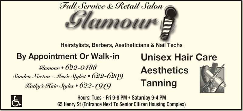 Glamour (506-622-0488) - Display Ad - 622-1919 Unisex Hair Care Aesthetics Tanning By Appointment Or Walk-in Hairstylists, Barbers, Aestheticians & Nail Techs Hours: Tues - Fri 9-8 PM • Saturday 9-4 PM 65 Henry St (Entrance Next To Senior Citizen Housing Complex)