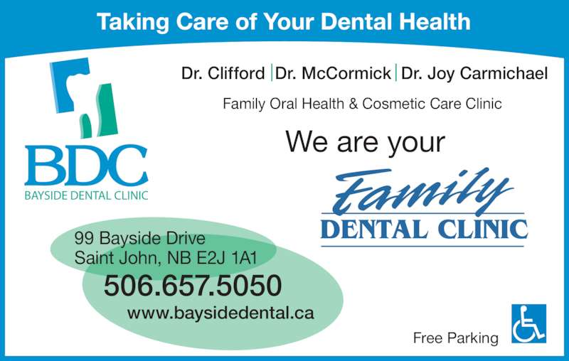 Bayside Dental Clinic (506-657-5050) - Display Ad - Free Parking Dr. Clifford  Dr. McCormick  Dr. Joy Carmichael 99 Bayside Drive Saint John, NB E2J 1A1 506.657.5050 www.baysidedental.ca Taking Care of Your Dental Health We are your Family Oral Health & Cosmetic Care Clinic