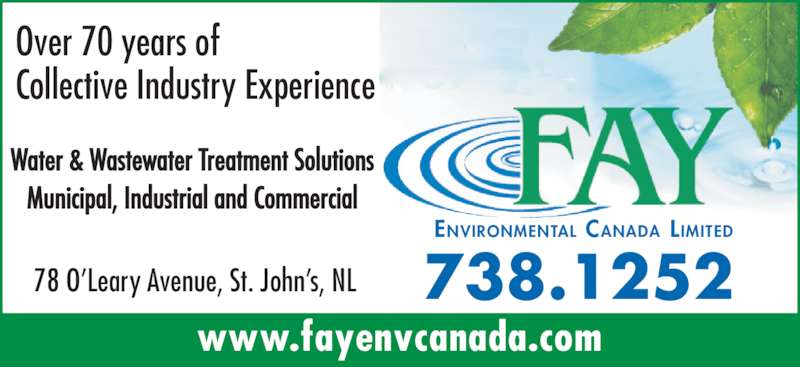 Fay Environmental Canada Limited (709-738-1252) - Display Ad - 738.125278 O'Leary Avenue, St. John's, NL Water & Wastewater Treatment Solutions Municipal, Industrial and Commercial www.fayenvcanada.com Over 70 years of Collective Industry Experience ENVIRONMENTAL CANADA LIMITED