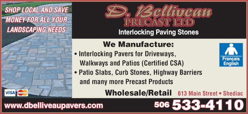 D Belliveau Precast Ltd (506-533-4110) - Display Ad - PRECAST LTD LANDSCAPING NEEDS Interlocking Paving Stones www.dbelliveaupavers.com 506 533-4110 • Interlocking Pavers for Driveways,    Walkways and Patios (Certified CSA) • Patio Slabs, Curb Stones, Highway Barriers    and many more Precast Products Wholesale/Retail 613 Main Street • Shediac We Manufacture: SHOP LOCAL AND SAVE MONEY FOR ALL YOUR
