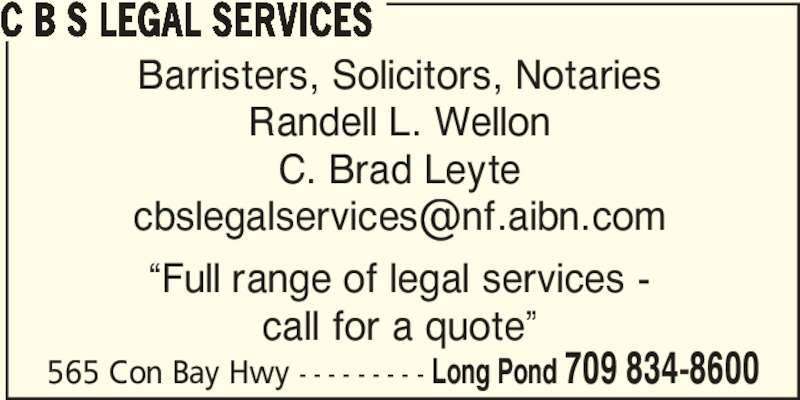 "CBS Legal Services (709-834-8600) - Display Ad - C B S LEGAL SERVICES Barristers, Solicitors, Notaries Randell L. Wellon C. Brad Leyte ""Full range of legal services - 565 Con Bay Hwy - - - - - - - - - Long Pond 709 834-8600 call for a quote"""