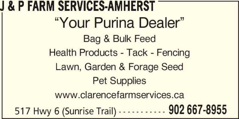 "J & P Farm Services (902-667-8955) - Display Ad - J & P FARM SERVICES-AMHERST ""Your Purina Dealer"" Bag & Bulk Feed Health Products - Tack - Fencing Lawn, Garden & Forage Seed Pet Supplies www.clarencefarmservices.ca 517 Hwy 6 (Sunrise Trail) - - - - - - - - - - - 902 667-8955"