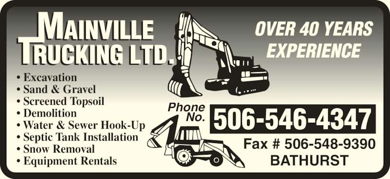 Mainville Trucking Ltd (506-546-4347) - Display Ad - Phone No. 506-546-4347 Fax # 506-548-9390 BATHURST • Excavation • Sand & Gravel • Screened Topsoil • Demolition • Water & Sewer Hook-Up • Septic Tank Installation • Snow Removal • Equipment Rentals OVER 40 YEARS EXPERIENCE Phone No. 506-546-4347 Fax # 506-548-9390 BATHURST • Excavation • Sand & Gravel • Screened Topsoil • Demolition • Water & Sewer Hook-Up • Septic Tank Installation • Snow Removal • Equipment Rentals OVER 40 YEARS EXPERIENCE