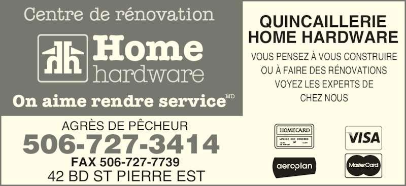 Home Hardware Building Centre (506-727-3414) - Annonce illustrée======= - Home On aime rendre serviceMD QUINCAILLERIE HOME HARDWARE VOUS PENSEZ À VOUS CONSTRUIRE OU À FAIRE DES RÉNOVATIONS VOYEZ LES EXPERTS DE CHEZ NOUS AGRÈS DE PÊCHEUR 42 BD ST PIERRE EST FAX 506-727-7739 506-727-3414