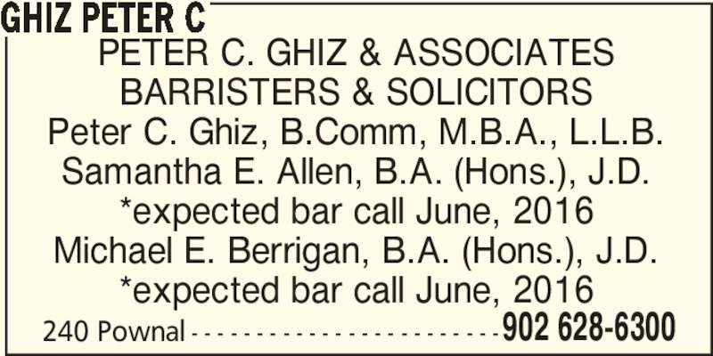Peter C Ghiz (9026286300) - Display Ad - 902 628-6300 GHIZ PETER C BARRISTERS & SOLICITORS PETER C. GHIZ & ASSOCIATES Peter C. Ghiz, B.Comm, M.B.A., L.L.B. Samantha E. Allen, B.A. (Hons.), J.D. *expected bar call June, 2016 Michael E. Berrigan, B.A. (Hons.), J.D. *expected bar call June, 2016 240 Pownal - - - - - - - - - - - - - - - - - - - - - - - -