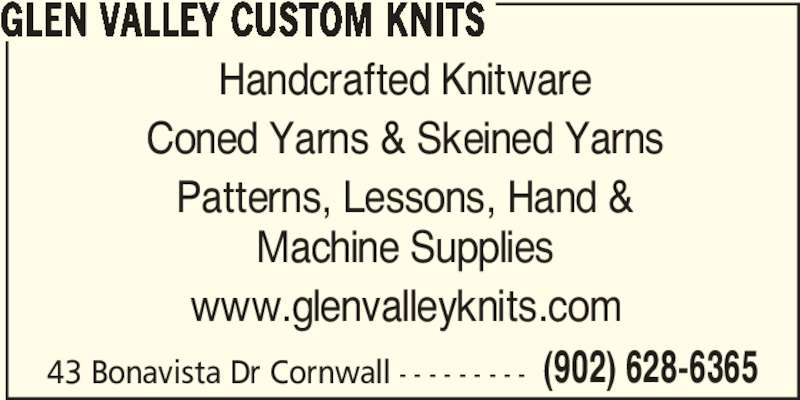 Glen Valley Custom Knits (902-628-6365) - Display Ad - Coned Yarns & Skeined Yarns Patterns, Lessons, Hand & Machine Supplies www.glenvalleyknits.com 43 Bonavista Dr Cornwall - - - - - - - - - GLEN VALLEY CUSTOM KNITS Handcrafted Knitware Coned Yarns & Skeined Yarns Patterns, Lessons, Hand & Machine Supplies www.glenvalleyknits.com 43 Bonavista Dr Cornwall - - - - - - - - - (902) 628-6365 GLEN VALLEY CUSTOM KNITS Handcrafted Knitware (902) 628-6365
