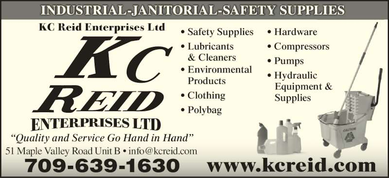 "Reid K C Enterprises Ltd (709-639-1630) - Display Ad - KC Reid Enterprises Ltd INDUSTRIAL-JANITORIAL-SAFETY SUPPLIES www.kcreid.com ""Quality and Service Go Hand in Hand"" 709-639-1630 • Safety Supplies • Lubricants    & Cleaners • Environmental    Products • Clothing • Polybag • Hardware • Compressors • Pumps • Hydraulic  Equipment &  Supplies"