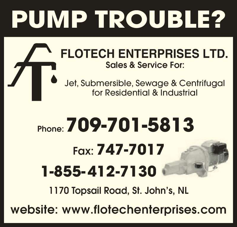 Flotech Enterprises Ltd (709-747-7310) - Display Ad - Phone:709-701-5813 Fax: 747-7017 1-855-412-7130 website: www.flotechenterprises.com Sales & Service For: Jet, Submersible, Sewage & Centrifugal for Residential & Industrial 1170 Topsail Road, St. John's, NL PUMP TROUBLE?