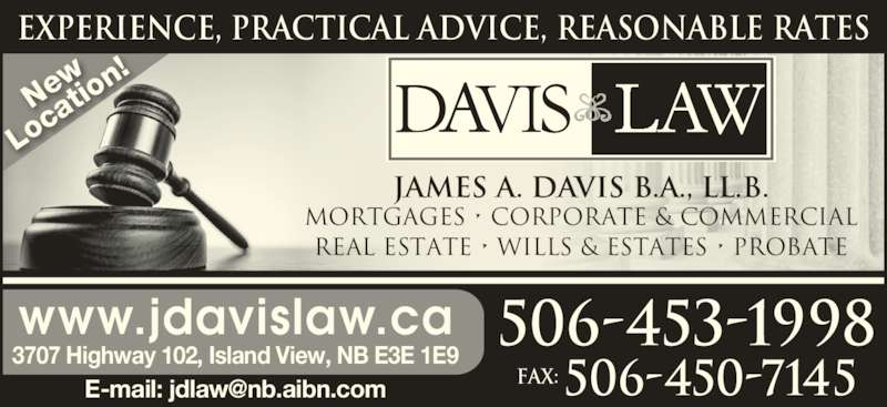 Davis Law (506-453-1998) - Display Ad - EXPERIENCE, PRACTICAL ADVICE, REASONABLE RATES Ne Lo ca tio n! MORTGAGES • CORPORATE & COMMERCIAL REAL ESTATE • WILLS & ESTATES • PROBATE JAMES A. DAVIS B.A., LL.B. 506-453-1998 Fax: 506-450-7145 www.jdavislaw.ca 3707 Highway 102, Island View, NB E3E 1E9