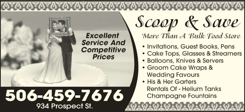 Scoop & Save Ltd (506-459-7676) - Display Ad - Scoop & Save More Than A Bulk Food Store • Invitations, Guest Books, Pens • Cake Tops, Glasses & Streamers • Balloons, Knives & Servers • Groom Cake Wraps &    Wedding Favours • His & Her Garters    Rentals Of - Helium Tanks    Champagne Fountains506-459-7676 934 Prospect St. Excellent  Service And Competitive Prices