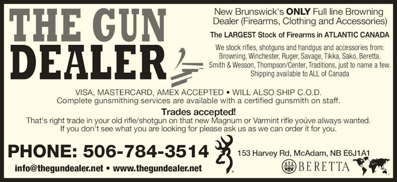 The Gun Dealer (506-784-3514) - Display Ad - PHONE: 506-784-3514 The LARGEST Stock of Firearms in ATLANTIC CANADA We stock rifles, shotguns and handgus and accessories from: Browning, Winchester, Ruger, Savage, Tikka, Sako, Beretta. Smith & Wesson, Thompson/Center, Traditions, just to name a few. Shipping available to ALL of Canada VISA, MASTERCARD, AMEX ACCEPTED • WILL ALSO SHIP C.O.D. Complete gunsmithing services are available with a certified gunsmith on staff. Trades accepted! That's right trade in your old rifle/shotgun on that new Magnum or Varmint rifle yoúve always wanted. If you don't see what you are looking for please ask us as we can order it for you. New Brunswick's ONLY Full line Browning  Dealer (Firearms, Clothing and Accessories) 153 Harvey Rd, McAdam, NB E6J1A1