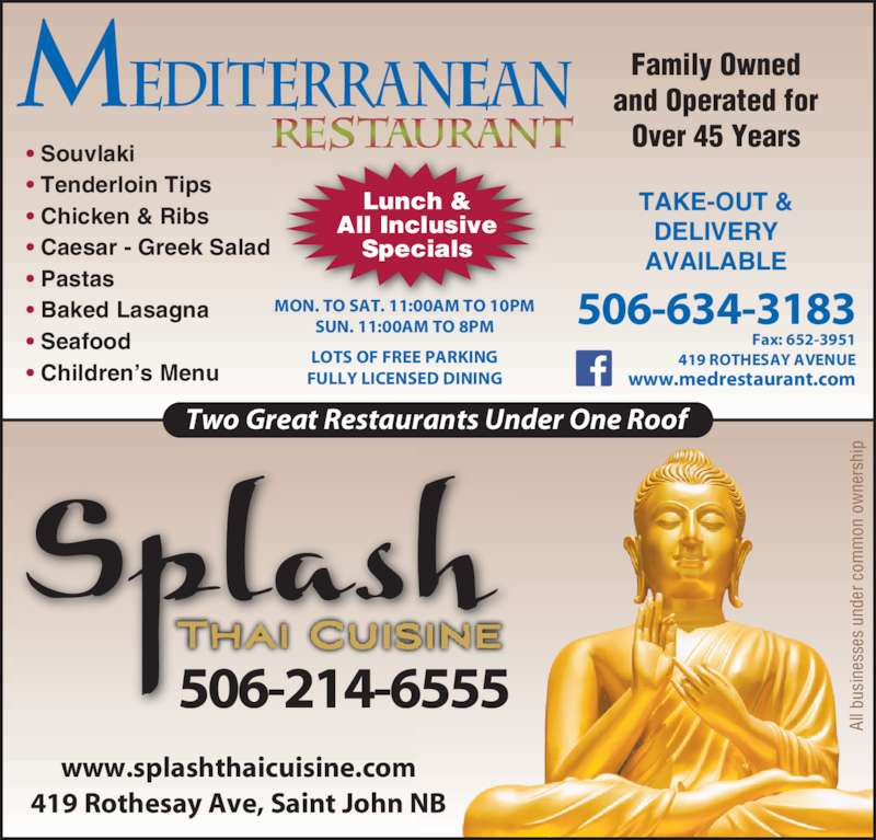 Mediterranean Restaurant (506-634-3183) - Annonce illustrée======= - Family Owned and Operated for Over 45 Years Two Great Restaurants Under One Roof 506-214-6555 419 Rothesay Ave, Saint John NB www.splashthaicuisine.com • Souvlaki • Tenderloin Tips • Chicken & Ribs • Caesar - Greek Salad • Pastas • Baked Lasagna • Seafood • Children's Menu Lunch & All Inclusive Specials 506-634-3183 Fax: 652-3951 419 ROTHESAY AVENUE www.medrestaurant.com MON. TO SAT. 11:00AM TO 10PM SUN. 11:00AM TO 8PM TAKE-OUT & DELIVERY AVAILABLE LOTS OF FREE PARKING FULLY LICENSED DINING Al l b us in es se s  un de r c om on  o ne rs hi