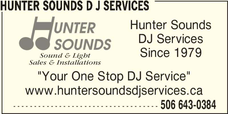 "Hunter Sounds D J Services (506-643-0384) - Display Ad - 506 643-0384 HUNTER SOUNDS D J SERVICES - - - - - - - - - - - - - - - - - - - - - - - - - - - - - - - - - - - ""Your One Stop DJ Service"" www.huntersoundsdjservices.ca Sound & Light Sales & Installations Hunter Sounds DJ Services Since 1979"