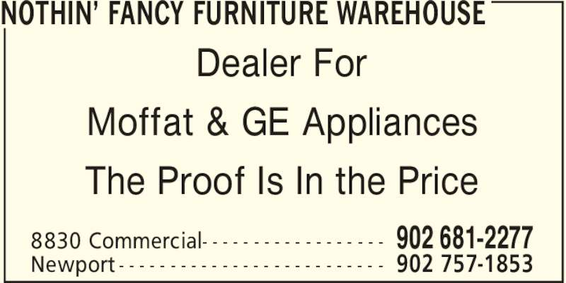 Nothin' Fancy Furniture Warehouse (902-681-2277) - Display Ad - The Proof Is In the Price NOTHIN' FANCY FURNITURE WAREHOUSE 902 681-22778830 Commercial- - - - - - - - - - - - - - - - - - 902 757-1853Newport - - - - - - - - - - - - - - - - - - - - - - - - - - Dealer For Moffat & GE Appliances The Proof Is In the Price NOTHIN' FANCY FURNITURE WAREHOUSE 902 681-22778830 Commercial- - - - - - - - - - - - - - - - - - 902 757-1853Newport - - - - - - - - - - - - - - - - - - - - - - - - - - Dealer For Moffat & GE Appliances