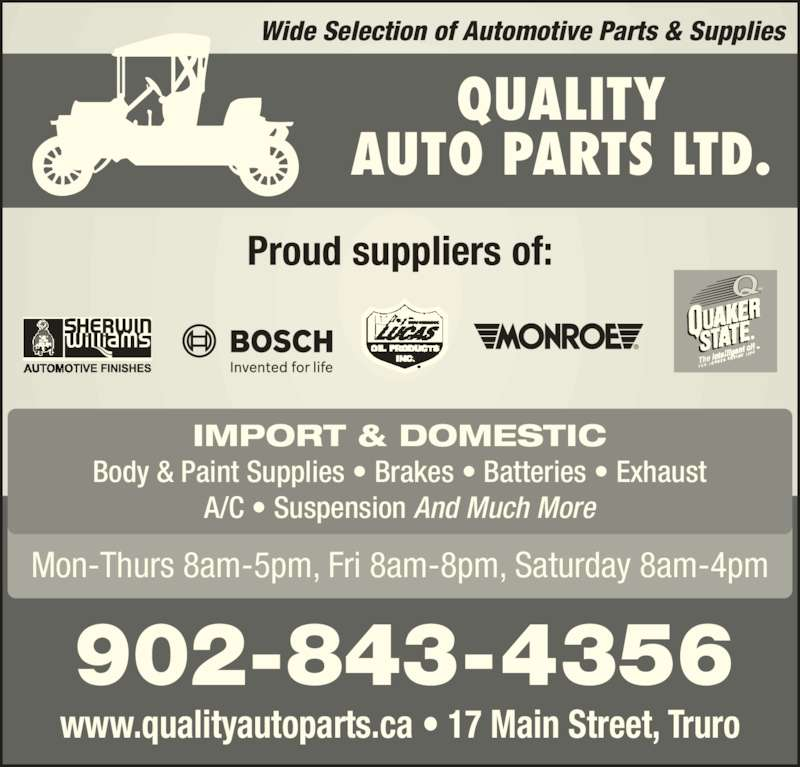 Quality Auto Parts (902-893-4612) - Display Ad - Wide Selection of Automotive Parts & Supplies Proud suppliers of: Mon-Thurs 8am-5pm, Fri 8am-8pm, Saturday 8am-4pm 902-843-4356 QUALITY AUTO PARTS LTD. IMPORT & DOMESTIC Body & Paint Supplies • Brakes • Batteries • Exhaust A/C • Suspension And Much More www.qualityautoparts.ca • 17 Main Street, Truro