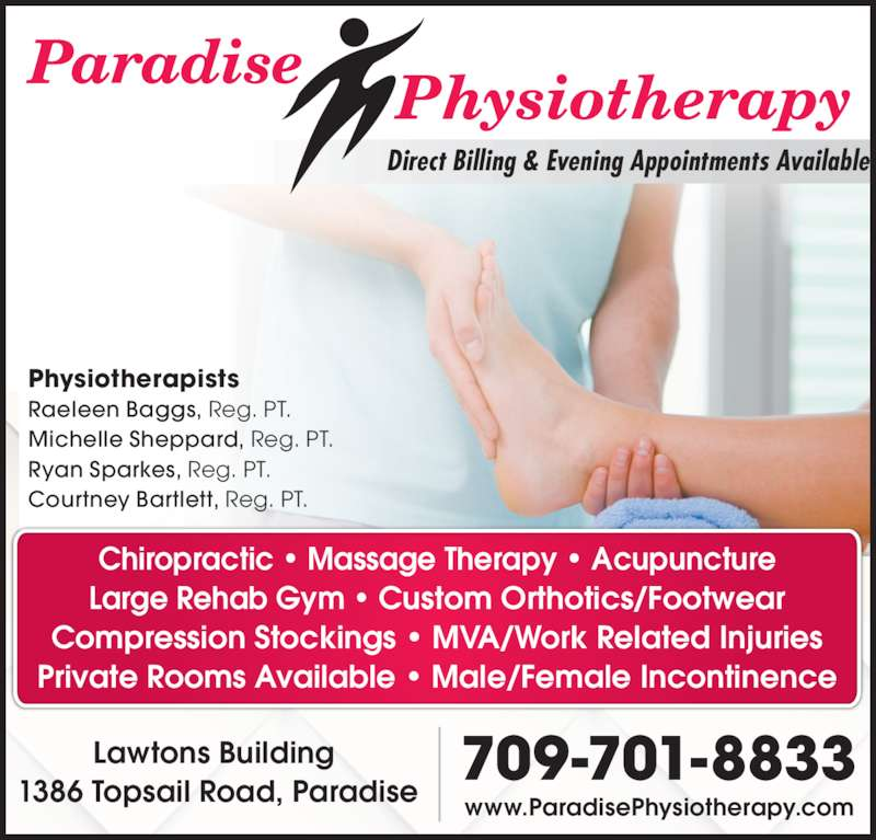 Paradise Physiotherapy Ltd (709-782-5633) - Display Ad - Physiotherapists Raeleen Baggs, Reg. PT. Michelle Sheppard, Reg. PT. Ryan Sparkes, Reg. PT. Courtney Bartlett, Reg. PT. Chiropractic • Massage Therapy • Acupuncture Large Rehab Gym • Custom Orthotics/Footwear Compression Stockings • MVA/Work Related Injuries Private Rooms Available • Male/Female Incontinence Lawtons Building  1386 Topsail Road, Paradise 709-701-8833 www.ParadisePhysiotherapy.com Direct Billing & Evening Appointments Available