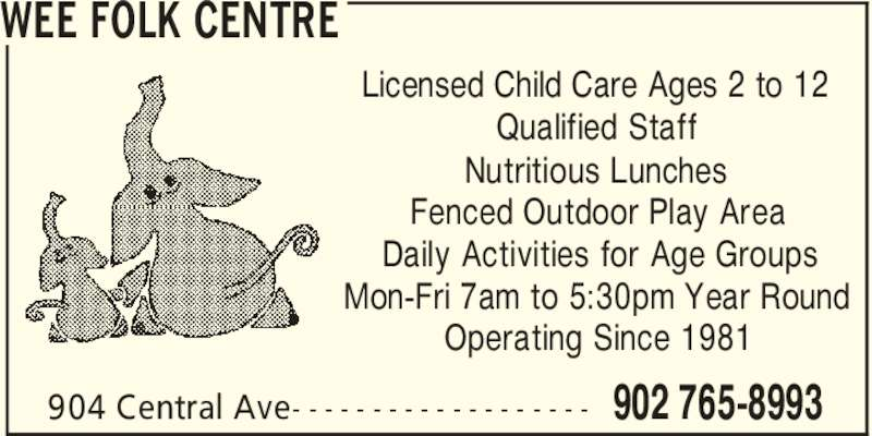 Wee Folk Centre (902-765-8993) - Display Ad - WEE FOLK CENTRE 902 765-8993904 Central Ave- - - - - - - - - - - - - - - - - - - Licensed Child Care Ages 2 to 12 Qualified Staff Nutritious Lunches Fenced Outdoor Play Area Daily Activities for Age Groups Mon-Fri 7am to 5:30pm Year Round Operating Since 1981