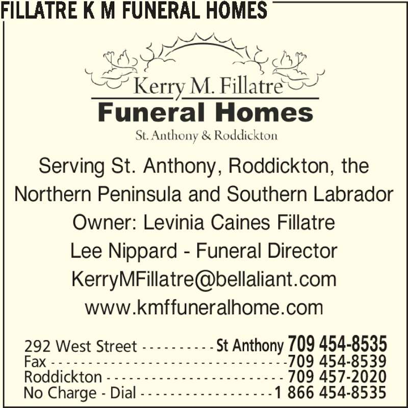 Fillatre K M Funeral Homes (709-454-8535) - Display Ad - Serving St. Anthony, Roddickton, the Northern Peninsula and Southern Labrador Owner: Levinia Caines Fillatre Lee Nippard - Funeral Director www.kmffuneralhome.com FILLATRE K M FUNERAL HOMES Roddickton - - - - - - - - - - - - - - - - - - - - - - - - 709 457-2020 292 West Street - - - - - - - - - - St Anthony 709 454-8535 Fax - - - - - - - - - - - - - - - - - - - - - - - - - - - - - - - -709 454-8539 No Charge - Dial - - - - - - - - - - - - - - - - - -1 866 454-8535