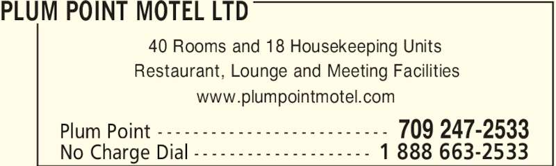 Plum Point Motel Ltd (709-247-2533) - Display Ad - 40 Rooms and 18 Housekeeping Units Restaurant, Lounge and Meeting Facilities www.plumpointmotel.com PLUM POINT MOTEL LTD 709 247-2533Plum Point - - - - - - - - - - - - - - - - - - - - - - - - - - 1 888 663-2533No Charge Dial - - - - - - - - - - - - - - - - - - - -