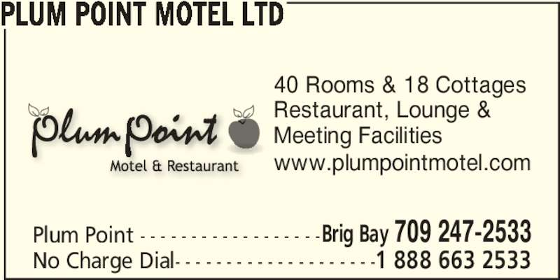 Plum Point Motel Ltd (709-247-2533) - Display Ad - 40 Rooms & 18 Cottages Restaurant, Lounge & Meeting Facilities www.plumpointmotel.com PLUM POINT MOTEL LTD Plum Point - - - - - - - - - - - - - - - - - -Brig Bay 709 247-2533 No Charge Dial- - - - - - - - - - - - - - - - - - - -1 888 663 2533