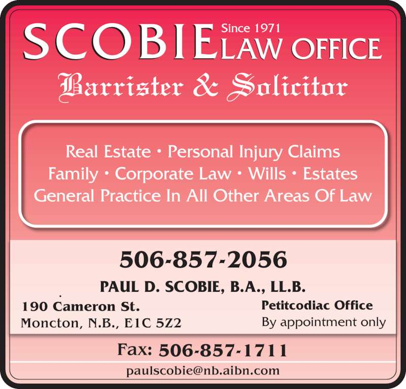 Scobie Law Office (506-857-2056) - Display Ad - SCOBIELAW OFFICESince 1971 Barrister & Solicitor Real Estate • Personal Injury Claims Family • Corporate Law • Wills • Estates General Practice In All Other Areas Of Law PAUL D. SCOBIE, B.A., LL.B. Petitcodiac Office By appointment only 506-857-2056 190 Cameron St. Moncton, N.B., E1C 5Z2 Fax: 506-857-1711