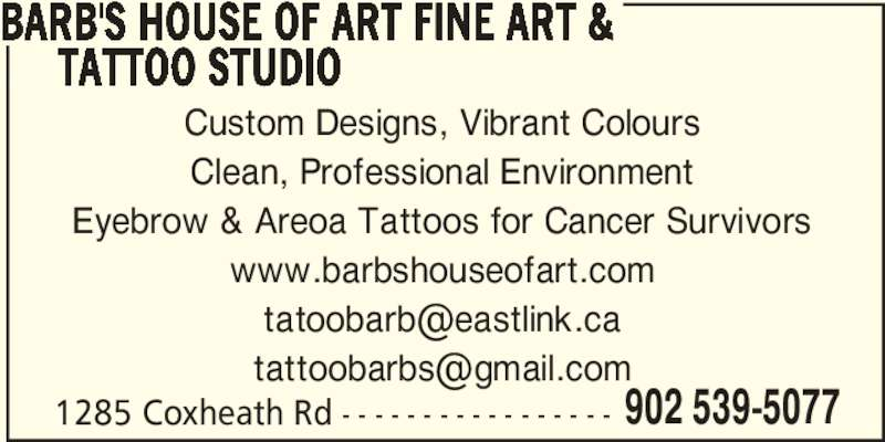 Barb's House Of Art Fine Art & Tattoo Studio (902-539-5077) - Display Ad - BARB'S HOUSE OF ART FINE ART &      TATTOO STUDIO Custom Designs, Vibrant Colours Clean, Professional Environment Eyebrow & Areoa Tattoos for Cancer Survivors www.barbshouseofart.com 1285 Coxheath Rd - - - - - - - - - - - - - - - - - 902 539-5077