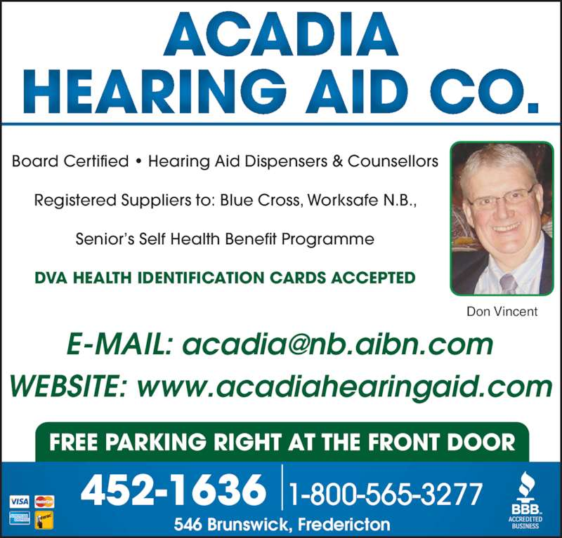 Acadia Hearing Aid Co (506-452-1636) - Display Ad - FREE PARKING RIGHT AT THE FRONT DOOR Board Certified • Hearing Aid Dispensers & Counsellors Registered Suppliers to: Blue Cross, Worksafe N.B., Senior's Self Health Benefit Programme DVA HEALTH IDENTIFICATION CARDS ACCEPTED WEBSITE: www.acadiahearingaid.com 546 Brunswick, Fredericton 1-800-565-3277452-1636 Don Vincent
